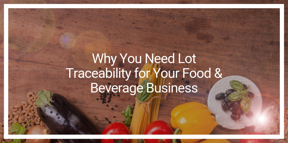 Why You Need Lot Traceability for Your Food & Beverage Business
